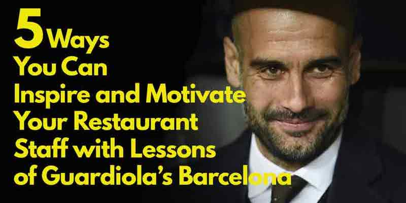 5 Ways You Can Inspire and Motivate Your Restaurant Staff with Lessons of Guardiola's Barcelona